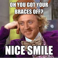 Oh you got your braces off? Nice Smile - Condescending Wonka ... via Relatably.com