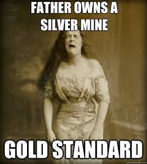 father owns a silver mine gold standard - 1890s Problems - quickmeme via Relatably.com