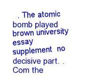 brown university essay supplement   written essaysdropping the atomic bomb on japan currently the united states of america is in the aftermath of a military action in brown university essay supplement which