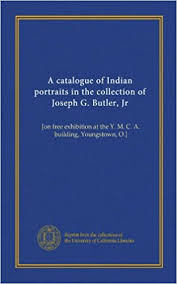 A catalogue of Indian portraits in the collection of <b>Joseph G</b>. <b>Butler</b>, <b>Jr</b>