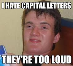I hate capital letters they're too loud - 10 Guy - quickmeme via Relatably.com