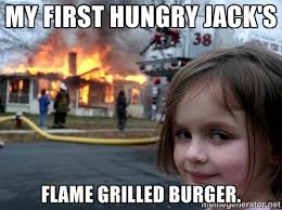 my first hungry Jack's flame grilled burger. - Disaster Girl ... via Relatably.com