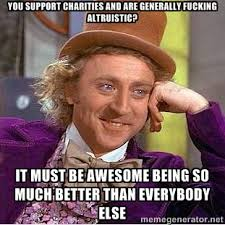 you support charities and are generally fucking altruistic? it ... via Relatably.com