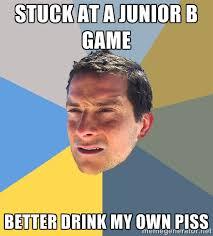 Stuck at a Junior B game Better drink my own piss - Bear Grylls ... via Relatably.com