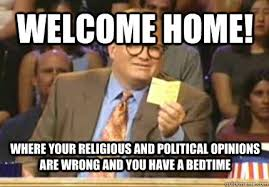 welcome home! where your religious and political opinions are ... via Relatably.com