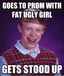 Goes to prom with fat ugly girl gets stood up - Bad Luck Brian ... via Relatably.com
