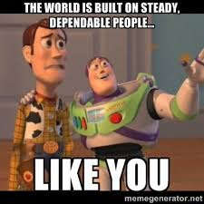 The world is built on steady, dependable people... like you - Buzz ... via Relatably.com