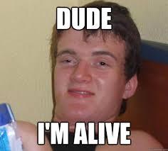 Dude i'm alive - 10 Guy - quickmeme via Relatably.com