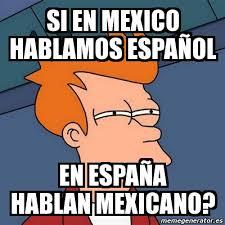 Meme Futurama Fry - si en mexico hablamos espaÑol en españa hablan ... via Relatably.com