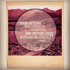 Good actions give strength to ourselves and inspire good actions ...