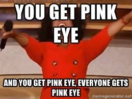 You get pink eye And you get pink eye, Everyone gets pink eye ... via Relatably.com