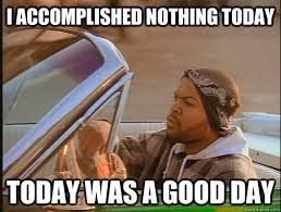 I accomplished nothing today Today was a good day - today was a ... via Relatably.com