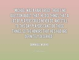 Michael was a rare breed. There's no question about that. He did ...