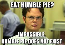 Eat humble pie? impossible. Humble pie does not exist - Schrute ... via Relatably.com
