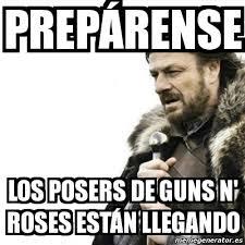 Meme Prepare Yourself - PREPÁRENSE LOS POSERS DE GUNS N' ROSES ... via Relatably.com