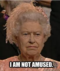 I am not amused. - Queen of England - quickmeme via Relatably.com