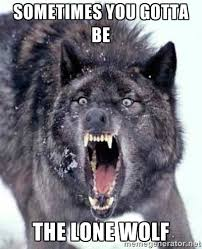 sometimes you gotta be the lone Wolf - Angry Ass Wolf | Meme Generator via Relatably.com