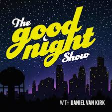 The Good Night Show with Daniel Van Kirk