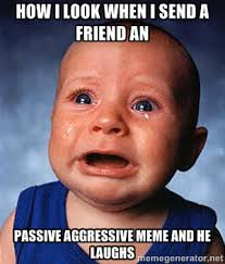 How I look when I send a friend an Passive aggressive meme and he ... via Relatably.com