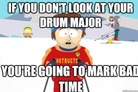 if you don't look at your drum major you're going to mark bad time ... via Relatably.com
