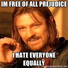 Im free of all Prejudice I hate everyone equally - one-does-not ... via Relatably.com