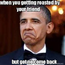 Meme Creator - when you getting roasted by your friend but got no ... via Relatably.com