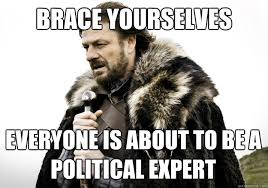 brace yourselves everyone is about to be a political expert ... via Relatably.com