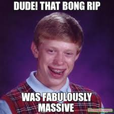 dude! That bong rip was fabulously massive meme - Bad Luck Brian ... via Relatably.com