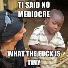 TI SAID NO MEDIOCRE WHAT THE FUCK IS TINY - Skeptical 3rd World ... via Relatably.com