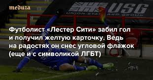 Футболист «<b>Лестер Сити</b>» забил гол и получил желтую карточку ...