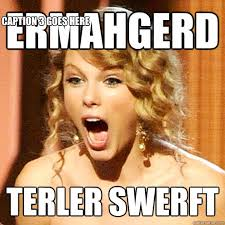 ERMAHGERD TERLER SWERFT Caption 3 goes here - Taylor Swift - quickmeme via Relatably.com