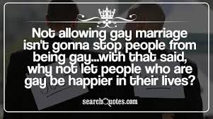 Not allowing gay marriage isn't gonna stop people from being gay ...