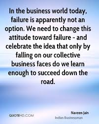 naveen jain quotes quotehd in the business world today failure is apparently not an option we need to