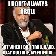 I Don't Always Troll But When I Do, I Troll Hard. Stay Gullible ... via Relatably.com