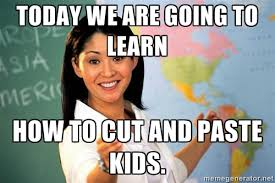 Today we are going to learn how to cut and paste kids. - unhelpful ... via Relatably.com