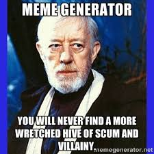 meme generator You will never find a more wretched hive of scum ... via Relatably.com