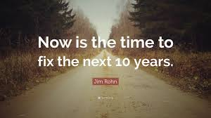 jim rohn quote now is the time to fix the next years  jim rohn quote now is the time to fix the next 10 years
