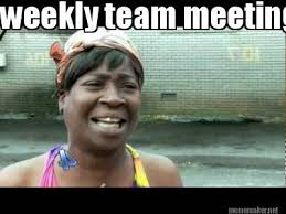 Meme Maker - weekly team meeting ain't nobody got time for that ... via Relatably.com