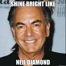 neil diamond memes | SHINE BRIGHT LIKE NEIL DIAMOND | Memes ... via Relatably.com