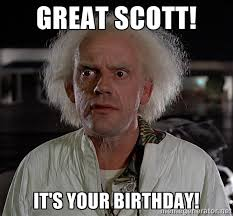 Great scott! It's your birthday! - Doc Brown Back to the Future ... via Relatably.com