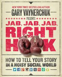 Jab, Jab, Jab, Right Hook: How to Tell Your Story in a Noisy Social ...