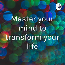 Master your mind to transform your life