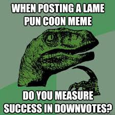 When posting a lame pun coon meme Do you measure success in ... via Relatably.com