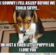 I sowwy I fell asleep Before we could skype...... - Cute puppy ... via Relatably.com