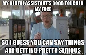 My Dental assistant's boob touched my face so i guess you can say ... via Relatably.com