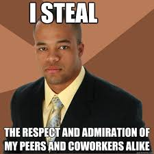 I Steal the respect and admiration of my peers and coworkers alike ... via Relatably.com