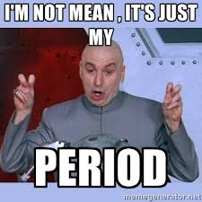 I'm not mean , it's just my Period - Dr Evil meme | Meme Generator via Relatably.com