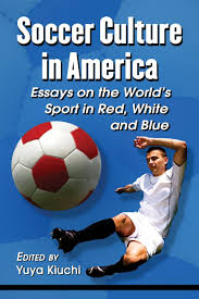 amazon com soccer culture in america essays on the world s sport amazon com soccer culture in america essays on the world s sport in red white and blue 9780786471553 yuya kiuchi books