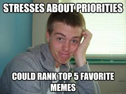 STRESSES ABOUT PRIORITIES COULD RANK TOP 5 FAVORITE MEMES ... via Relatably.com