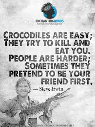 Quotes & Sayings: Crocodiles are easy; they try to kill and eat ...